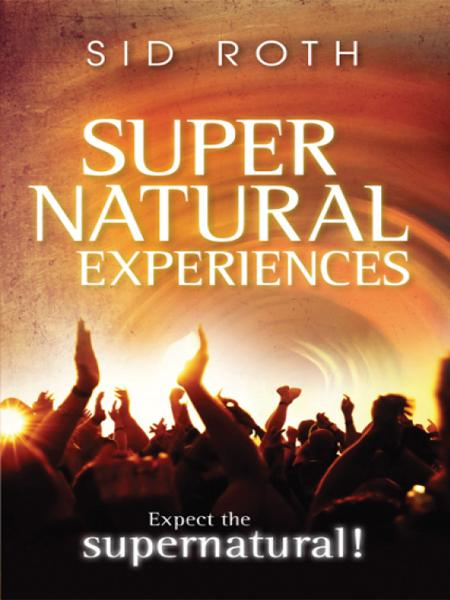 Supernatural Experiences: Expect the Supernatural! By: Sid Roth