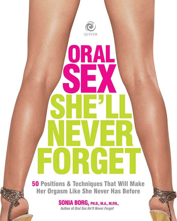 Oral Sex She'll Never Forget: 50 Positions and Techniques That Will Make Her Orgasm Like She Never Has Before By: Sonia Borg
