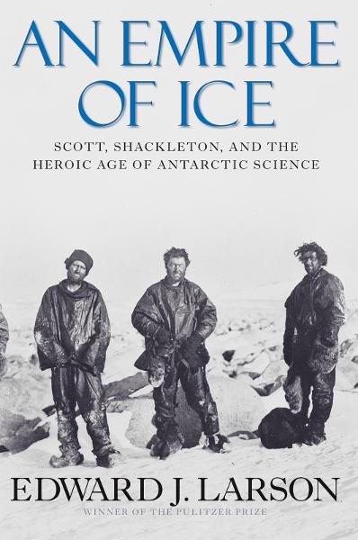An Empire of Ice: Scott, Shackleton and the Heroic Age of Antarctic Science By: Edward J. Larson