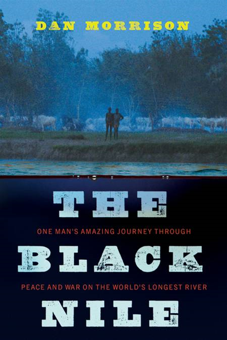 The Black Nile: One Man's Amazing Journey Through Peace and War on the World's Longest River By: Dan Morrison