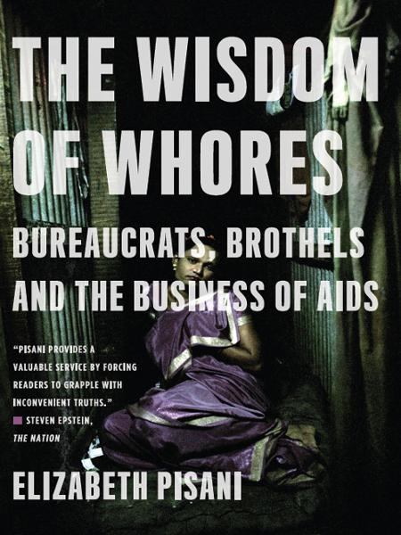The Wisdom of Whores: Bureaucrats, Brothels, and the Business of AIDS By: Elizabeth Pisani