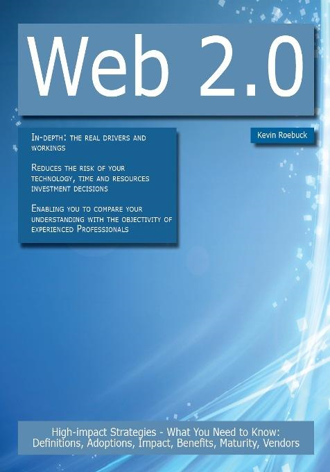 Web 2.0: High-impact Strategies - What You Need to Know: Definitions, Adoptions, Impact, Benefits, Maturity, Vendors