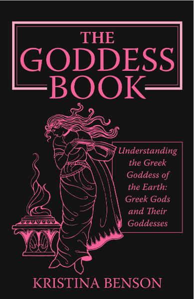 The Goddess Book: Understanding the Greek Goddesses of the Earth By: Kristina Benson