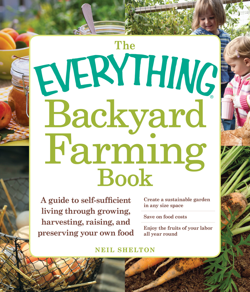 The Everything Backyard Farming Book A Guide to Self-Sufficient Living Through Growing,  Harvesting,  Raising,  and Preserving Your Own Food