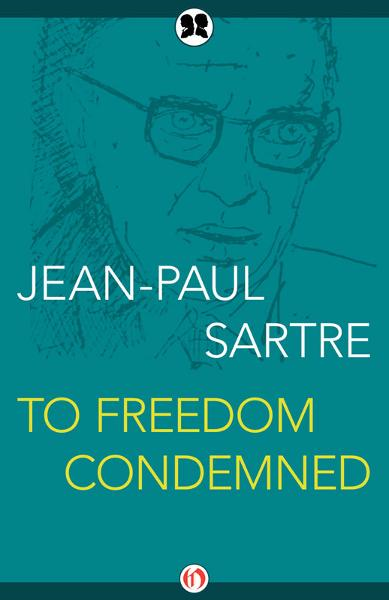 To Freedom Condemned By: Jean-Paul Sartre,Justus Streller