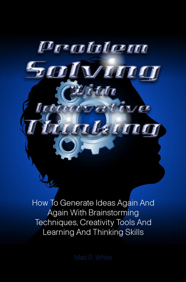 Problem Solving With Innovative Thinking By: Matt R. White
