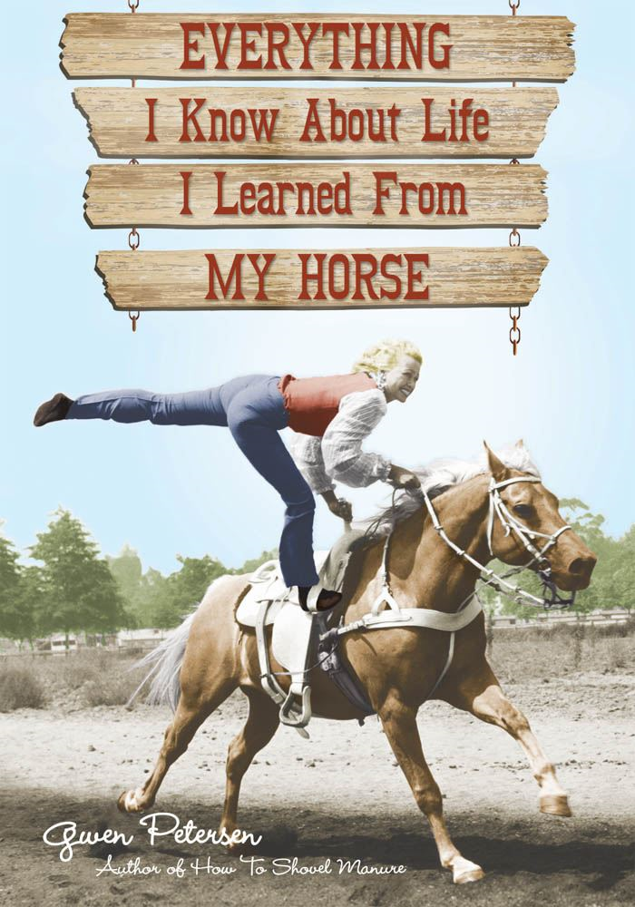 Everything I Know About Life I Learned From My Horse By: Gwen Petersen