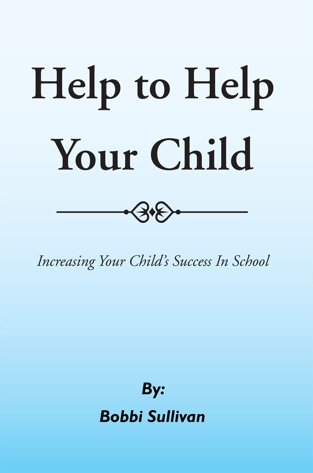Help to Help Your Child By: Bobbi Sullivan