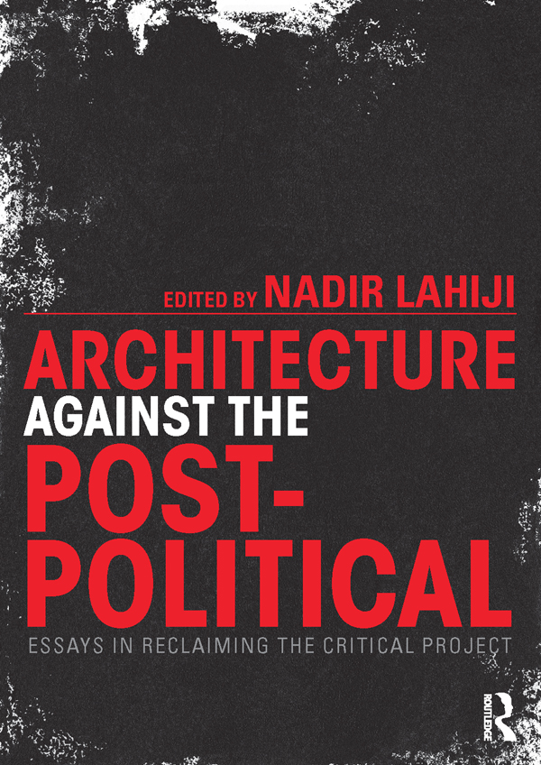 Architecture Against the Post-Political Essays in Reclaiming the Critical Project