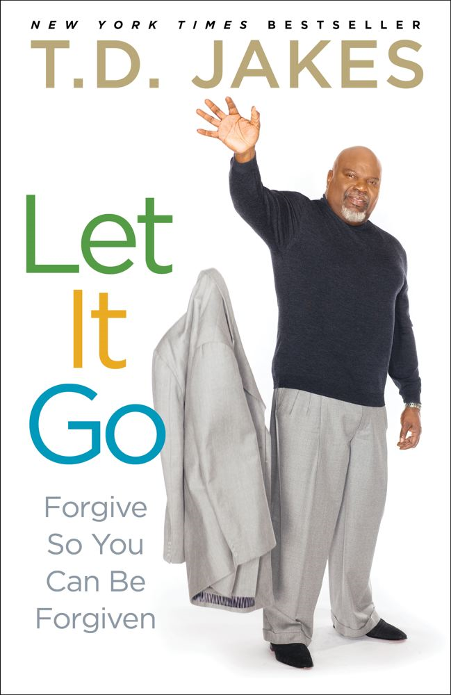 Let It Go: Forgive So You Can Be Forgiven By: T.D. Jakes
