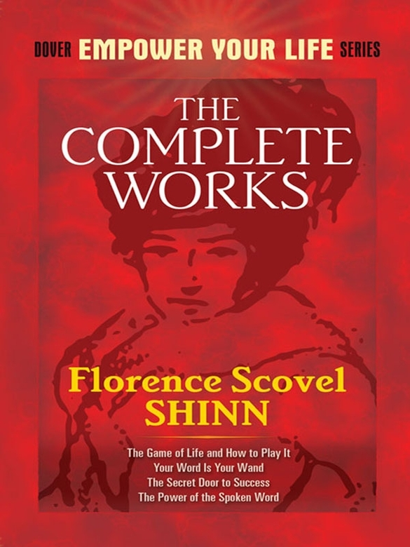 The Complete Works of Florence Scovel Shinn By: Florence Shinn