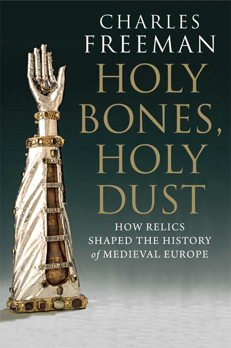 Holy Bones, Holy Dust: How Relics Shaped the History of Medieval Europe By: Charles Freeman