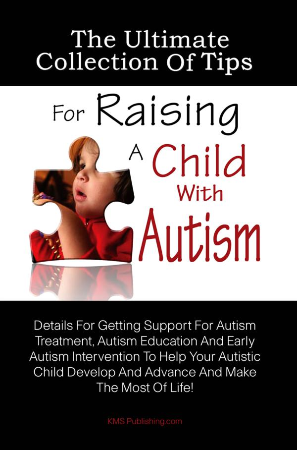 The Ultimate Collection Of Tips For Raising A Child With Autism By: KMS Publishing