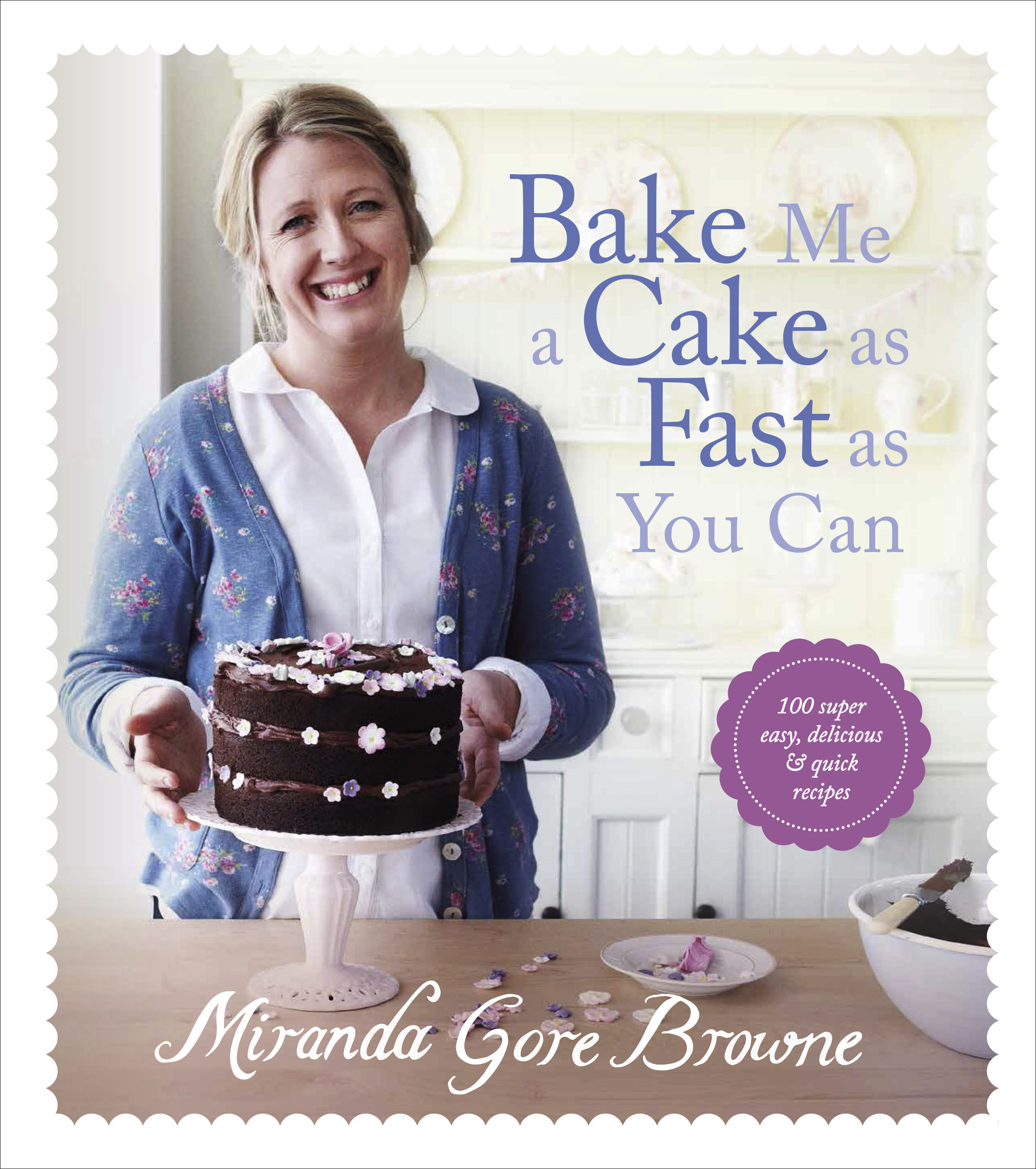 Bake Me a Cake as Fast as You Can Over 100 super easy,  fast and delicious recipes