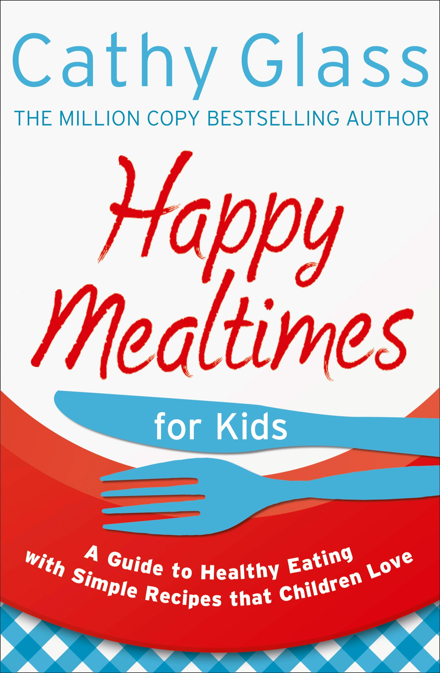 Happy Mealtimes for Kids: A Guide To Making Healthy Meals That Children Love