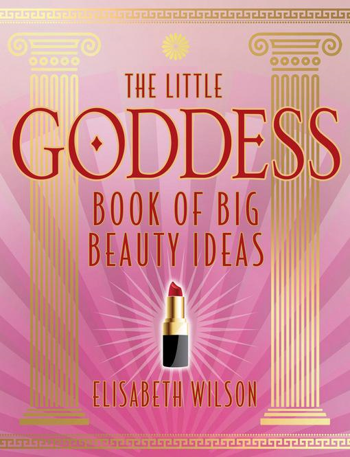 The Little Goddess Book of Big Beauty Ideas By: Wilson, Elisabeth