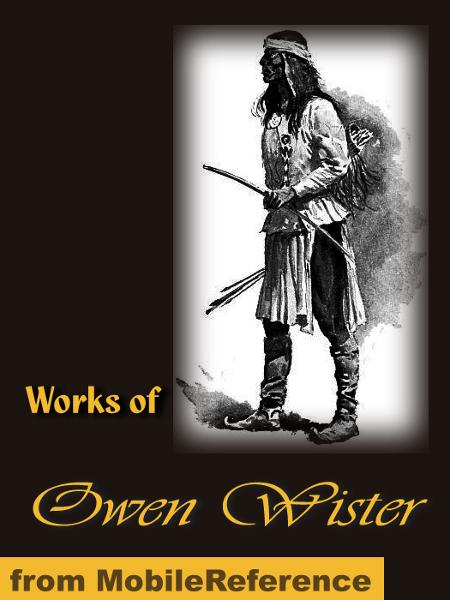 Works of Owen Wister: Lady Baltimore, Red Men and White, The Jimmyjohn Boss and Other Stories, The Dragon of Wantley His Tale, The Virginian, a Horseman of the Plains and more (Mobi Collected Works)