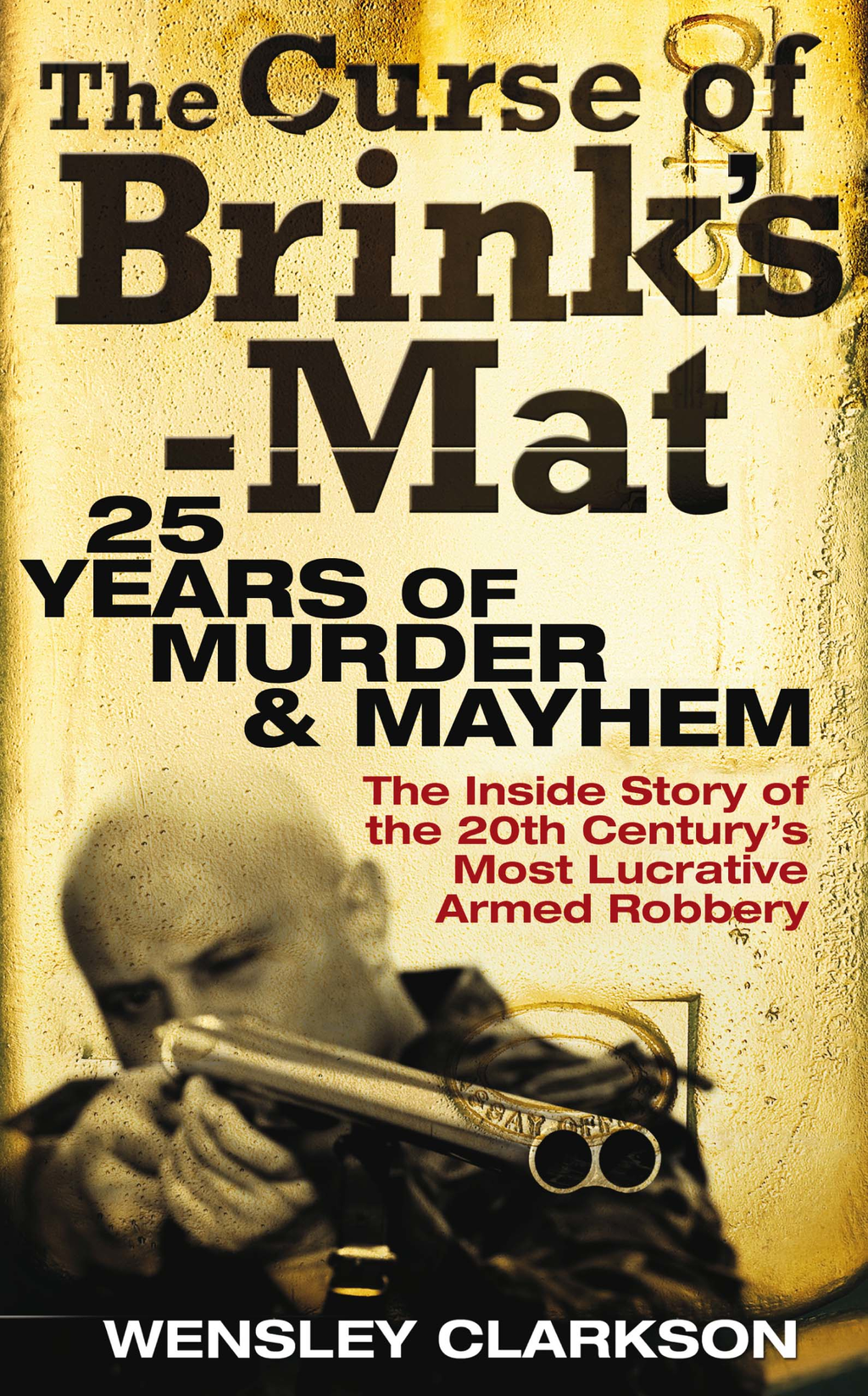 The Curse of Brink's-Mat Twenty-Five Years of Murder and Mayhem - The Inside Story of the 20th Century's Most Lucrative Armed Robbery