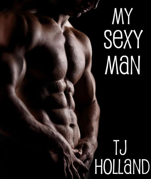 My Sexy Man By: T.J. Holland