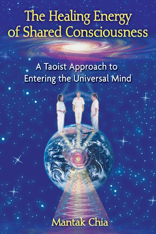 The Healing Energy of Shared Consciousness: A Taoist Approach to Entering the Universal Mind By: Mantak Chia