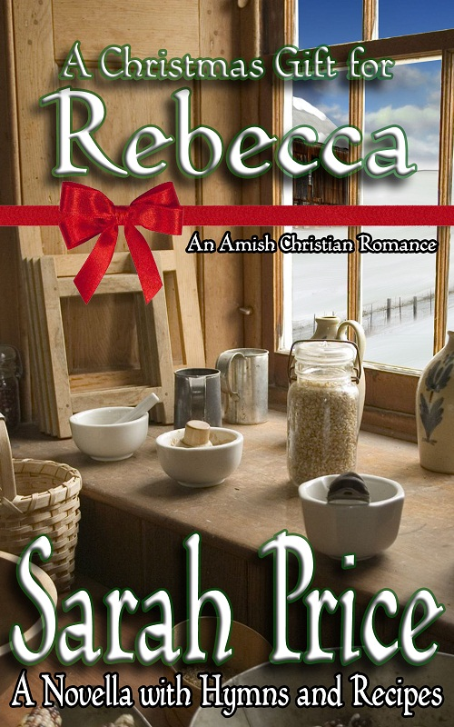 A Christmas Gift for Rebecca : An Amish Christian Romance Novella With Hymns and Recipes