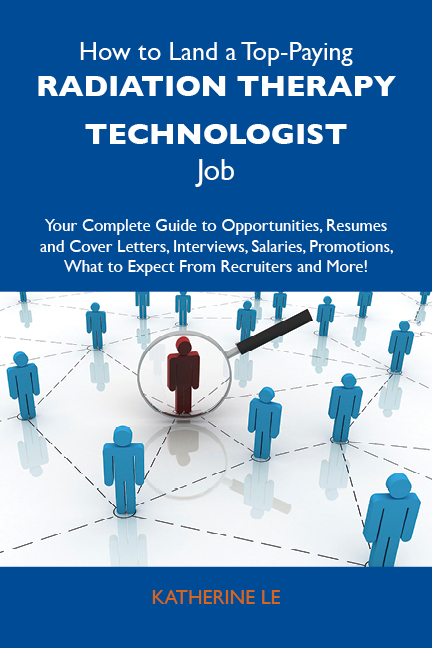 How to Land a Top-Paying Radiation therapy technologist Job: Your Complete Guide to Opportunities, Resumes and Cover Letters, Interviews, Salaries, Promotions, What to Expect From Recruiters and More
