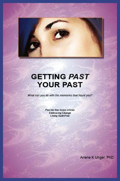 GETTING PAST YOUR PAST: What can you do with the memories that haunt you? By: Arlene Unger, PhD