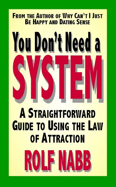 You Dont Need a System: A Straightforward Guide to Using the Law of Attraction