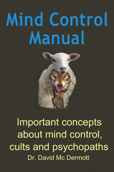 Mind Control Manual: Important concepts about mind control, cults and psychopaths