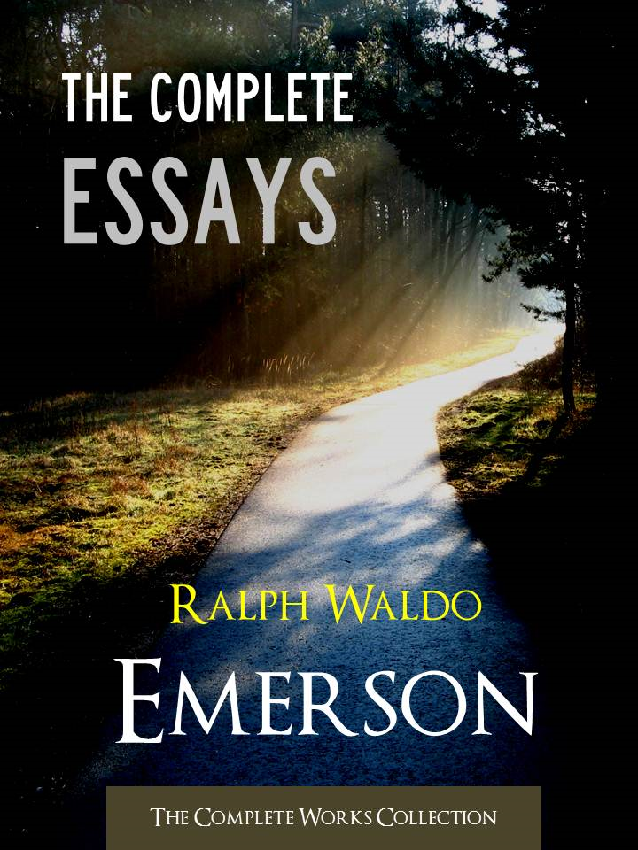 The COMPLETE ESSAYS by RALPH WALDO EMERSON By: Ralph Waldo Emerson,Ralph Waldo Emerson's Complete Essays,The Complete Works Collection