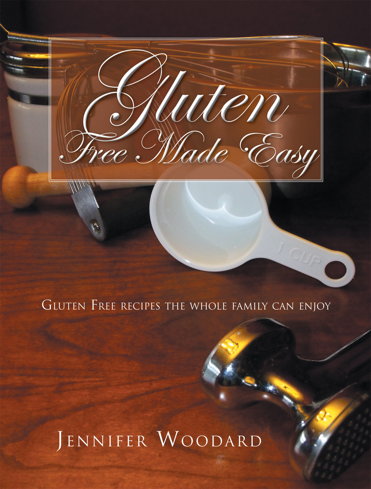 Gluten Free Made Easy By: JENNIFER WOODARD