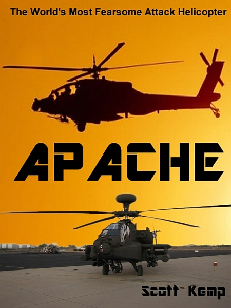 Apache: The Worlds Most Fearsome Attack Helicopter By: Scott Kemp