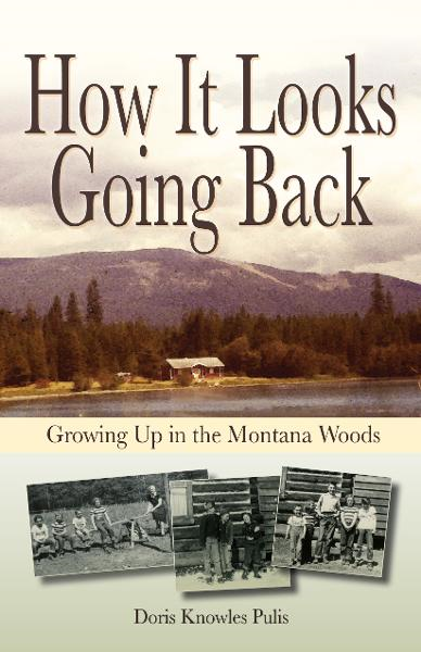 How It Looks Going Back: Growing Up In The Montana Woods By: Doris Pulis