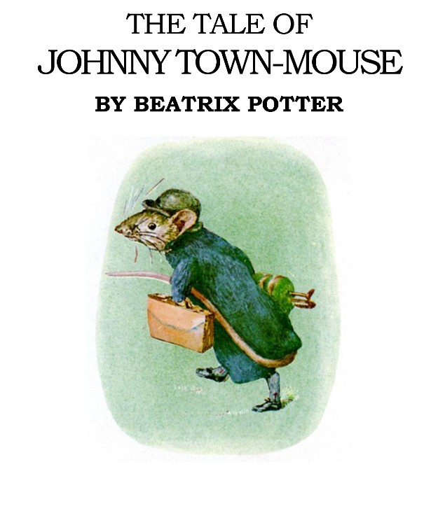 The Tale of Johnny Town Mouse By: Beatrix Potter
