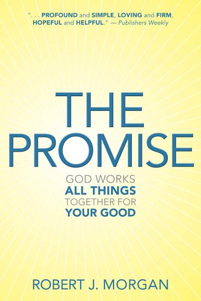 The Promise: God Works All Things Together for Your Good By: Robert J. Morgan