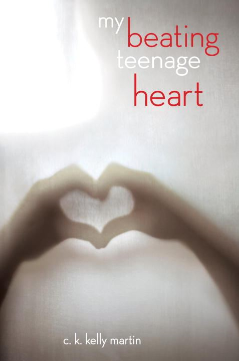 My Beating Teenage Heart By: C. K. Kelly Martin