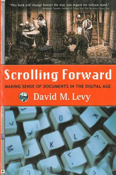 Scrolling Forward: Making Sense of Documents in the Digital Age By: David M. Levy