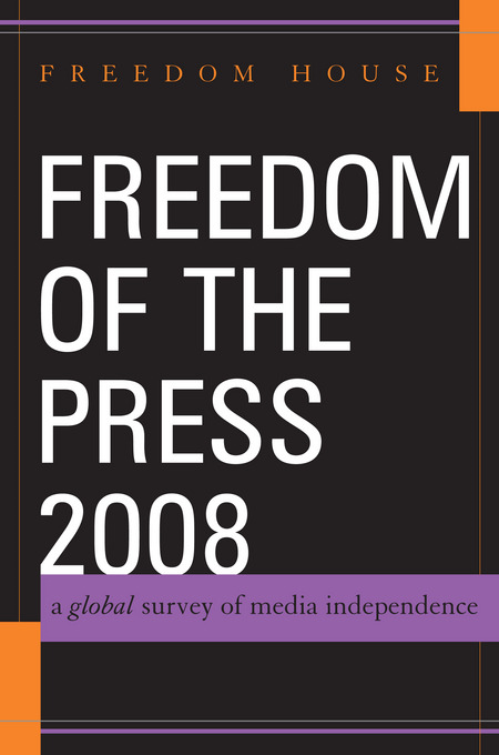 Freedom of the Press 2008: A Global Survey of Media Independence By: House, Freedom