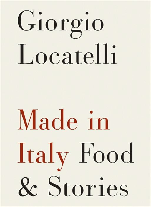 Made in Italy: Food and Stories By: Giorgio Locatelli
