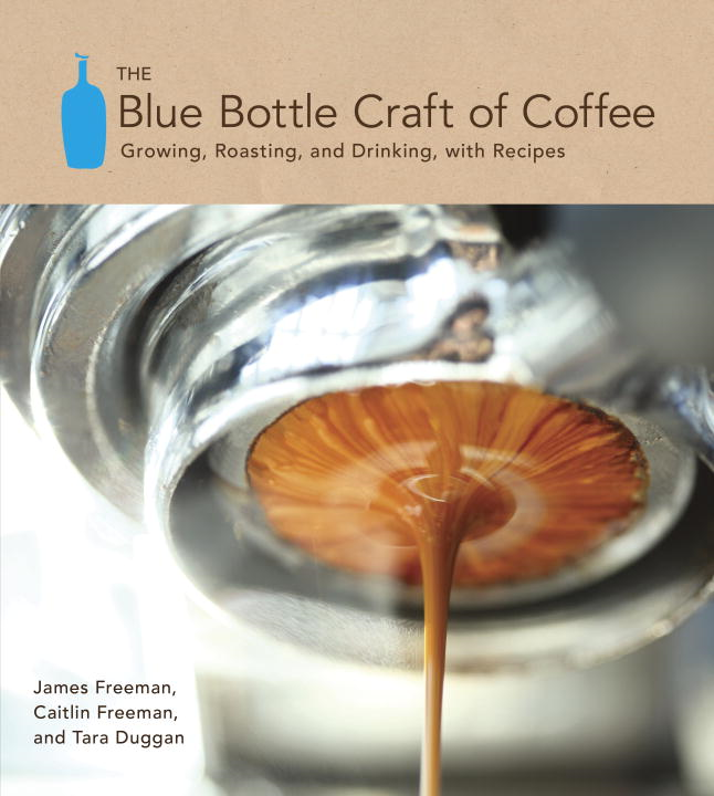 The Blue Bottle Craft of Coffee By: Caitlin Freeman,James Freeman,Tara Duggan