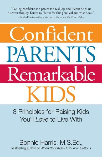 Confident Parents, Remarkable Kids: 8 Principles for Raising Kids You'll Love to Live With By: Bonnie Harris