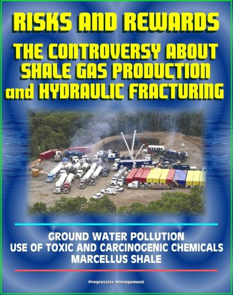 Risks and Rewards: The Controversy About Shale Gas Production and Hydraulic Fracturing, Ground Water Pollution, Toxic and Carcinogenic Chemical Dangers, Marcellus Shale, Hydrofrac and Fracking By: Progressive Management