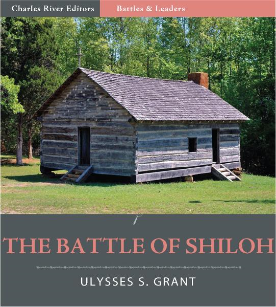Battles and Leaders of the Civil War: The Battle of Shiloh By: Ulysses S. Grant