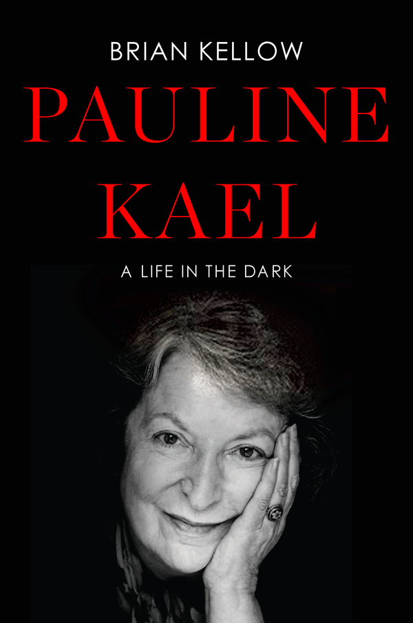 Pauline Kael: A Life in the Dark By: Brian Kellow