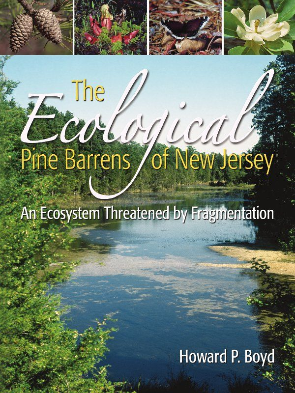 The Ecological Pine Barrens of New Jersey: An Ecosystem Threatened by Fragmentation By: Howard P. Boyd