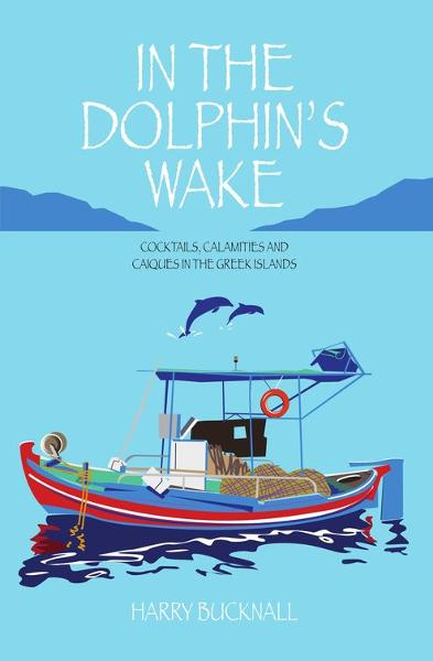 In the Dolphin's Wake: Cocktails, Calamities and Caiques in the Greek Islands