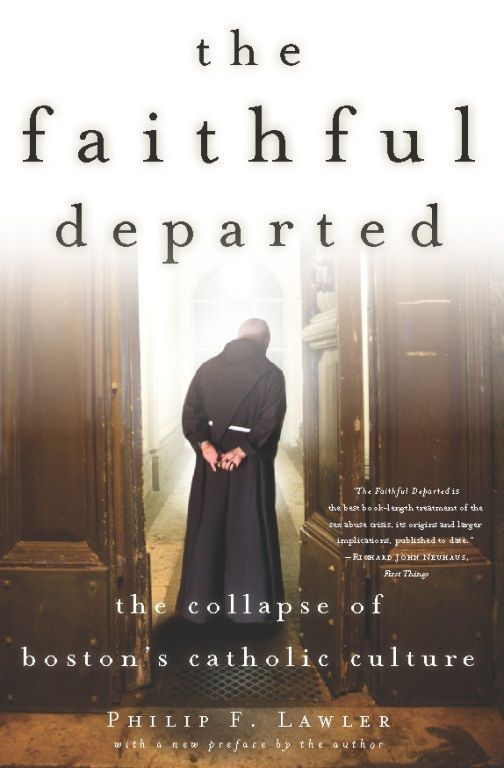 The Faithful Departed: The Collapse of Boston's Catholic Culture By: Philip F. Lawler