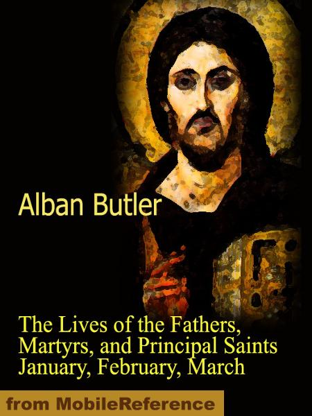 The Lives of the Fathers, Martyrs, and Principal Saints January, February, March  (Mobi Classics) By: Butler, Alban