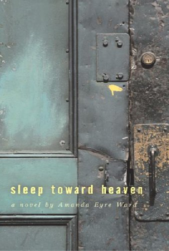 Sleep Toward Heaven By: Amanda Eyre Ward
