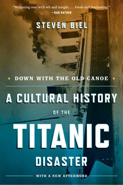 Down with the Old Canoe: A Cultural History of the Titanic Disaster (Updated Edition) By: Steven Biel